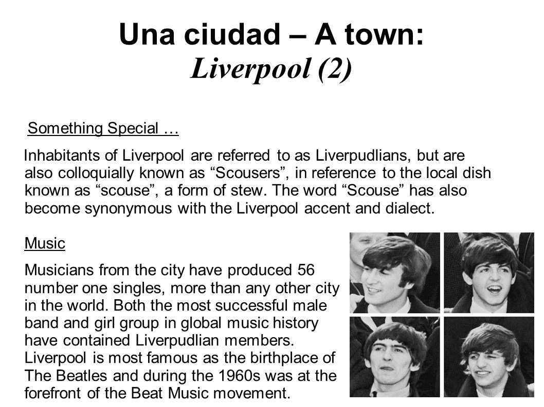 Una ciudad – A town: Liverpool (2) Something Special … Inhabitants of Liverpool are referred to as Liverpudlians, but are also colloquially known as Scousers, in reference to the local dish known as scouse, a form of stew.