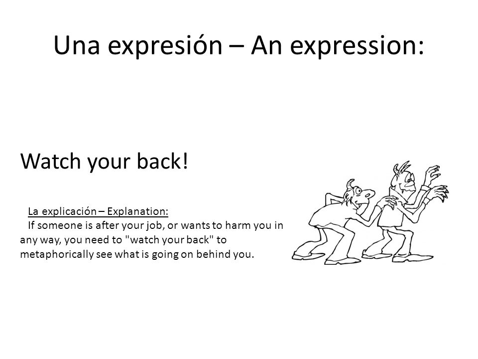 Una expresión – An expression: Watch your back! La explicación – Explanation: If someone is after your job, or wants to harm you in any way, you need