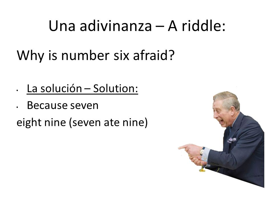 Una adivinanza – A riddle: Why is number six afraid? La solución – Solution: Because seven eight nine (seven ate nine)