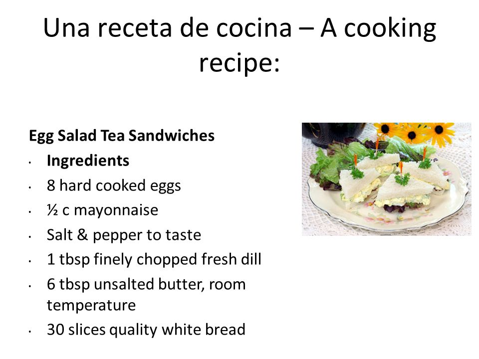 Una receta de cocina – A cooking recipe: Egg Salad Tea Sandwiches Ingredients 8 hard cooked eggs ½ c mayonnaise Salt & pepper to taste 1 tbsp finely c