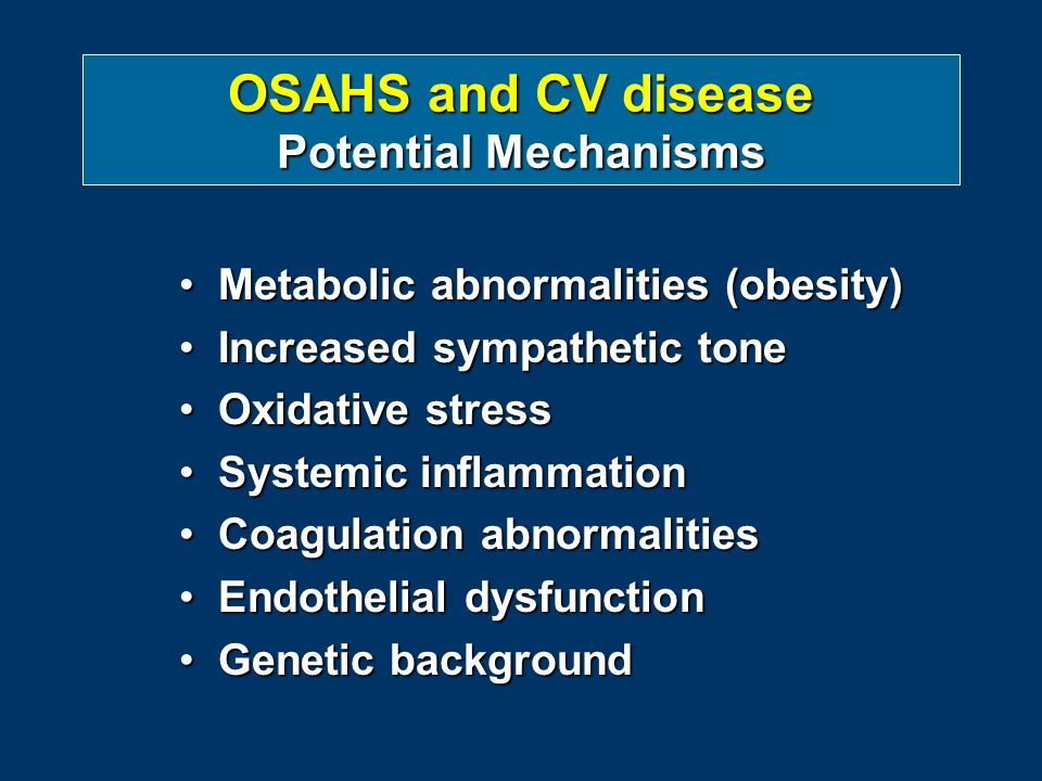 OSAHS and CV disease Potential Mechanisms Metabolic abnormalities (obesity)Metabolic abnormalities (obesity) Increased sympathetic toneIncreased sympathetic tone Oxidative stressOxidative stress Systemic inflammationSystemic inflammation Coagulation abnormalitiesCoagulation abnormalities Endothelial dysfunctionEndothelial dysfunction Genetic backgroundGenetic background