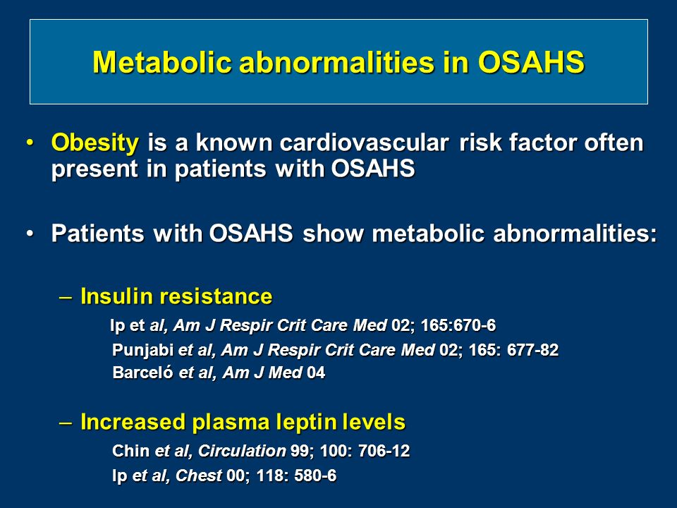Metabolic abnormalities in OSAHS Obesity is a known cardiovascular risk factor often present in patients with OSAHSObesity is a known cardiovascular risk factor often present in patients with OSAHS Patients with OSAHS show metabolic abnormalities:Patients with OSAHS show metabolic abnormalities: –Insulin resistance Ip et al, Am J Respir Crit Care Med 02; 165:670-6 Ip et al, Am J Respir Crit Care Med 02; 165:670-6 Punjabi et al, Am J Respir Crit Care Med 02; 165: 677-82 Punjabi et al, Am J Respir Crit Care Med 02; 165: 677-82 Barceló et al, Am J Med 04 Barceló et al, Am J Med 04 –Increased plasma leptin levels Chin et al, Circulation 99; 100: 706-12 Chin et al, Circulation 99; 100: 706-12 Ip et al, Chest 00; 118: 580-6 Ip et al, Chest 00; 118: 580-6