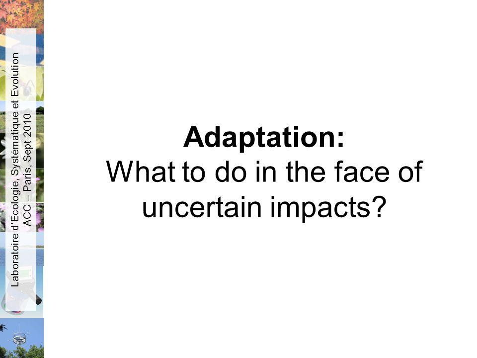 Adaptation: What to do in the face of uncertain impacts? Laboratoire dEcologie, Systématique et Evolution ACC – Paris, Sept 2010