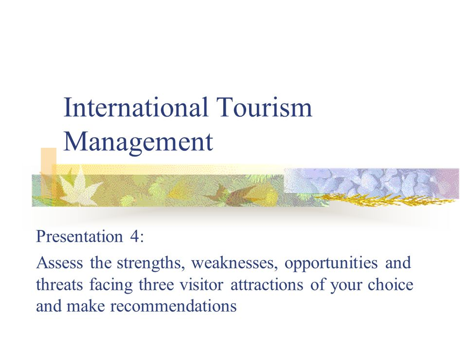 International Tourism Management Presentation 4: Assess the strengths, weaknesses, opportunities and threats facing three visitor attractions of your