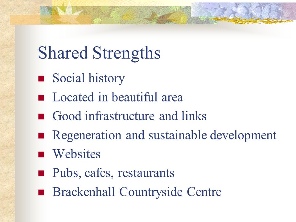 Shared Strengths Social history Located in beautiful area Good infrastructure and links Regeneration and sustainable development Websites Pubs, cafes,