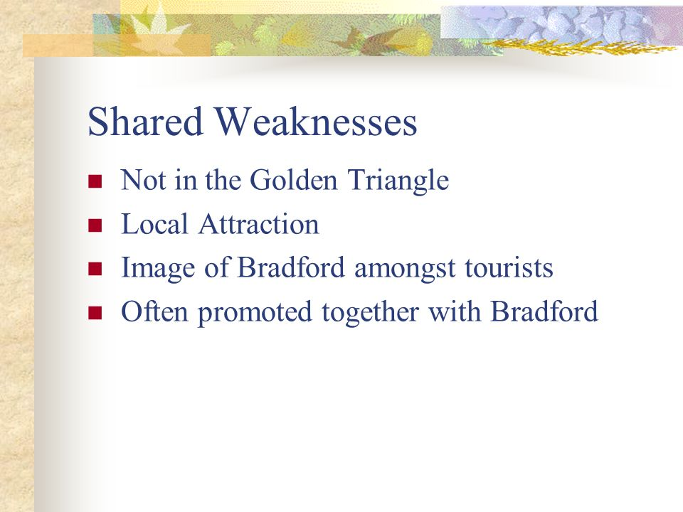 Shared Weaknesses Not in the Golden Triangle Local Attraction Image of Bradford amongst tourists Often promoted together with Bradford