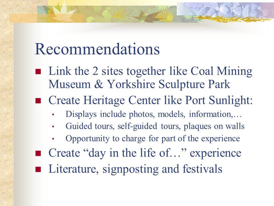 Recommendations Link the 2 sites together like Coal Mining Museum & Yorkshire Sculpture Park Create Heritage Center like Port Sunlight: Displays inclu