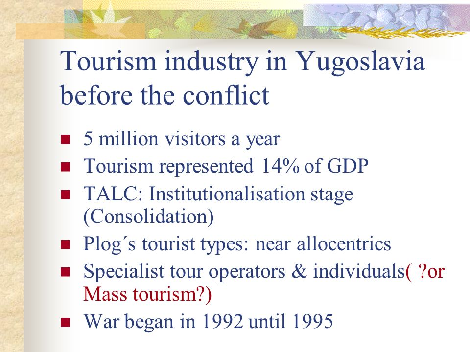 Tourism industry in Yugoslavia before the conflict 5 million visitors a year Tourism represented 14% of GDP TALC: Institutionalisation stage (Consolid