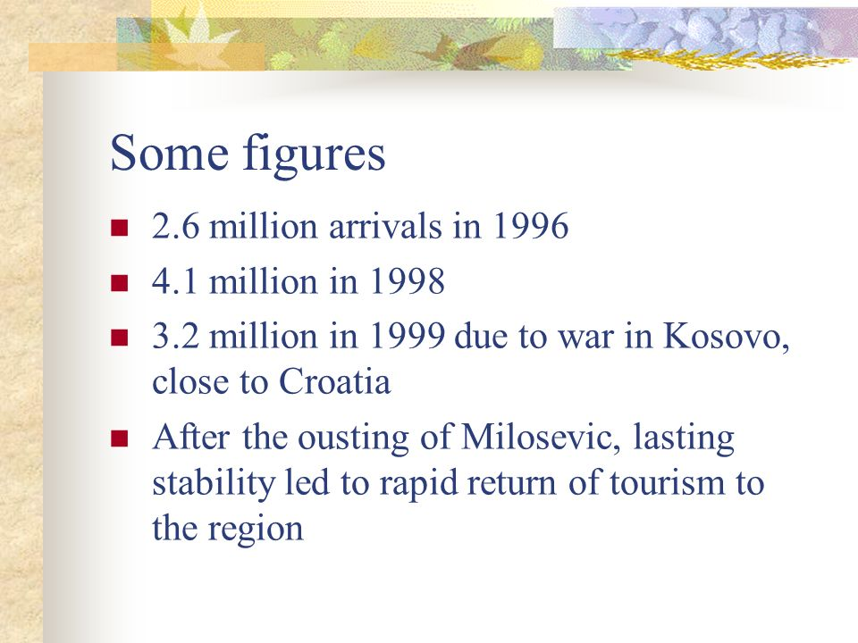 Some figures 2.6 million arrivals in 1996 4.1 million in 1998 3.2 million in 1999 due to war in Kosovo, close to Croatia After the ousting of Milosevi