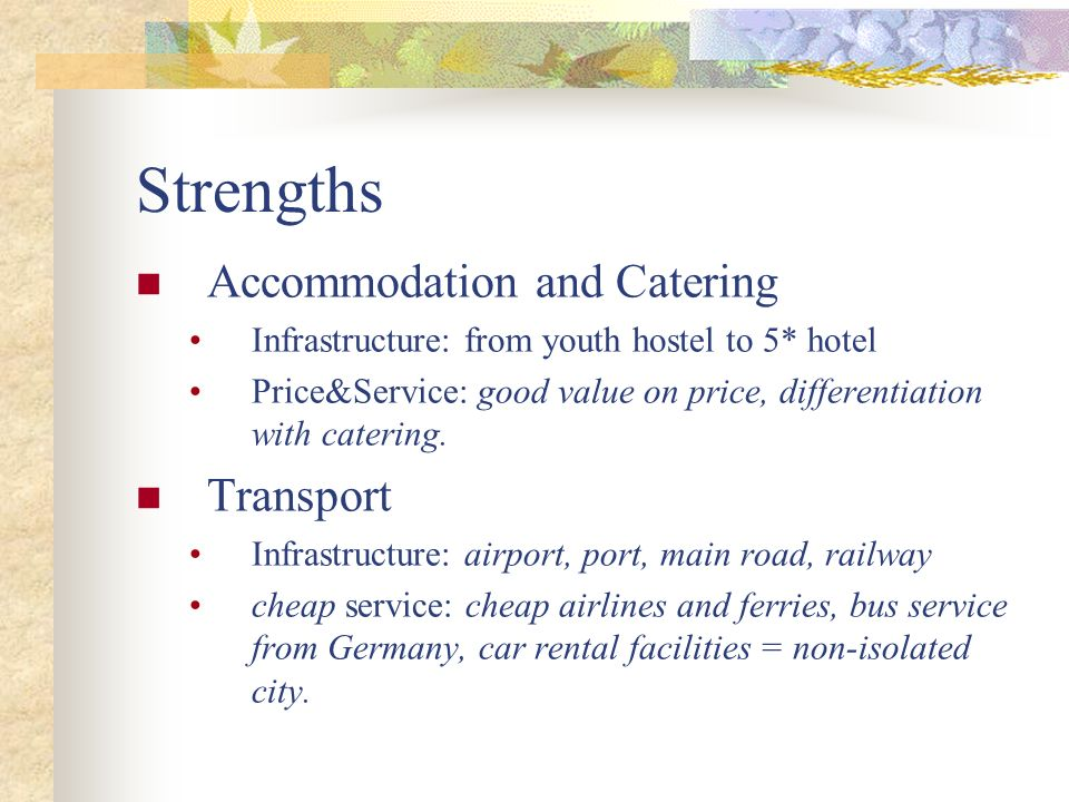 Strengths Accommodation and Catering Infrastructure: from youth hostel to 5* hotel Price&Service: good value on price, differentiation with catering.