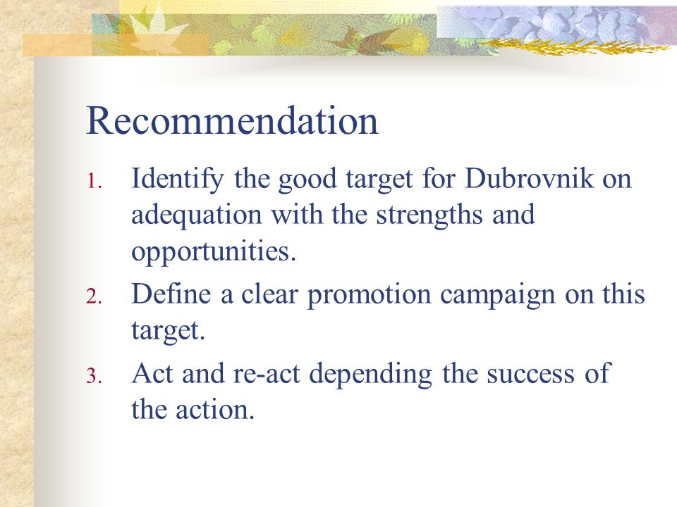 Recommendation 1. Identify the good target for Dubrovnik on adequation with the strengths and opportunities. 2. Define a clear promotion campaign on t