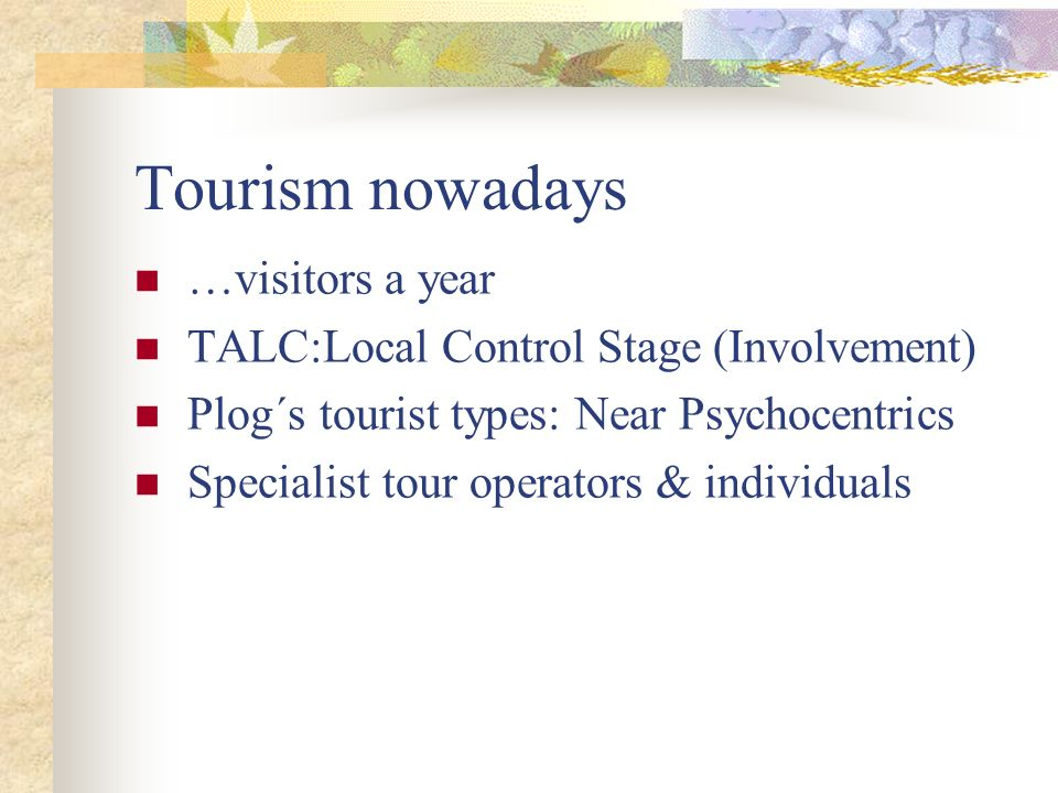 Tourism nowadays …visitors a year TALC:Local Control Stage (Involvement) Plog´s tourist types: Near Psychocentrics Specialist tour operators & individ