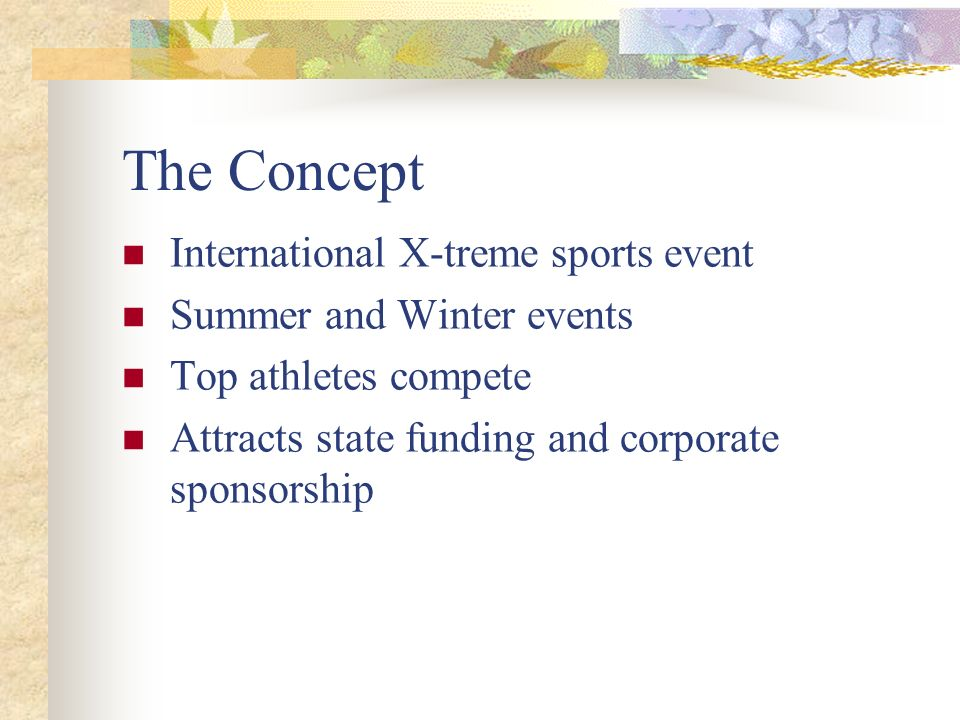 The Concept International X-treme sports event Summer and Winter events Top athletes compete Attracts state funding and corporate sponsorship
