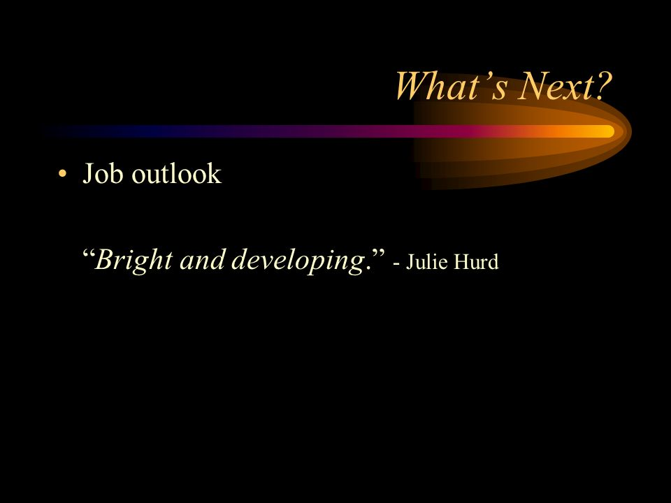 Whats Next? Job outlook Bright and developing. - Julie Hurd