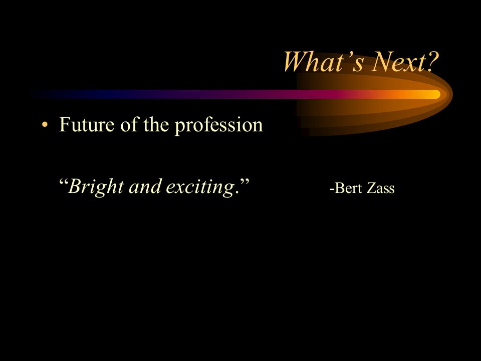 Whats Next? Future of the profession Bright and exciting. -Bert Zass