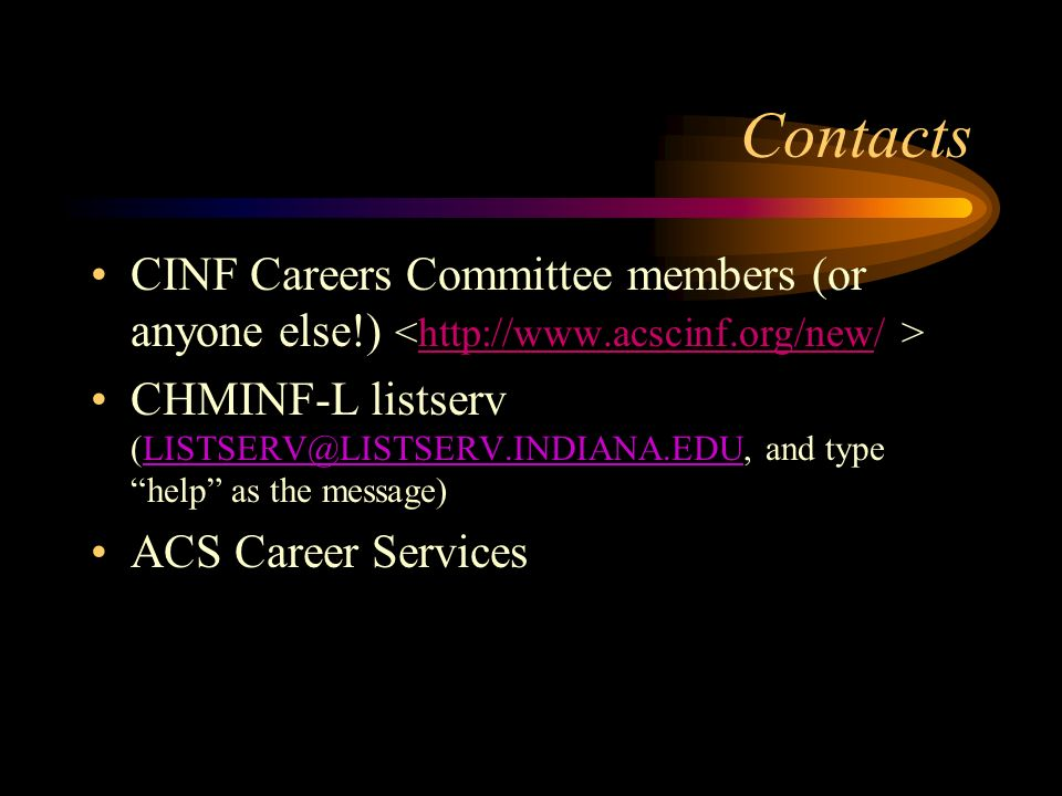 Contacts CINF Careers Committee members (or anyone else!) CHMINF-L listserv (LISTSERV@LISTSERV.INDIANA.EDU, and type help as the message)LISTSERV@LISTSERV.INDIANA.EDU ACS Career Services