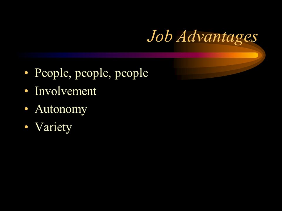 Job Advantages People, people, people Involvement Autonomy Variety