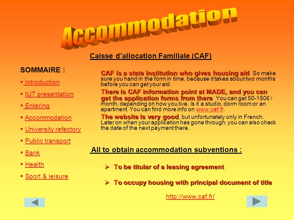 SOMMAIRE : Introduction IUT presentation Entering Entering Accommodation University refectory Public transport Bank Health Sport & leisure Caisse dallocation Familiale (CAF) CAF is a state institution who gives housing aid.