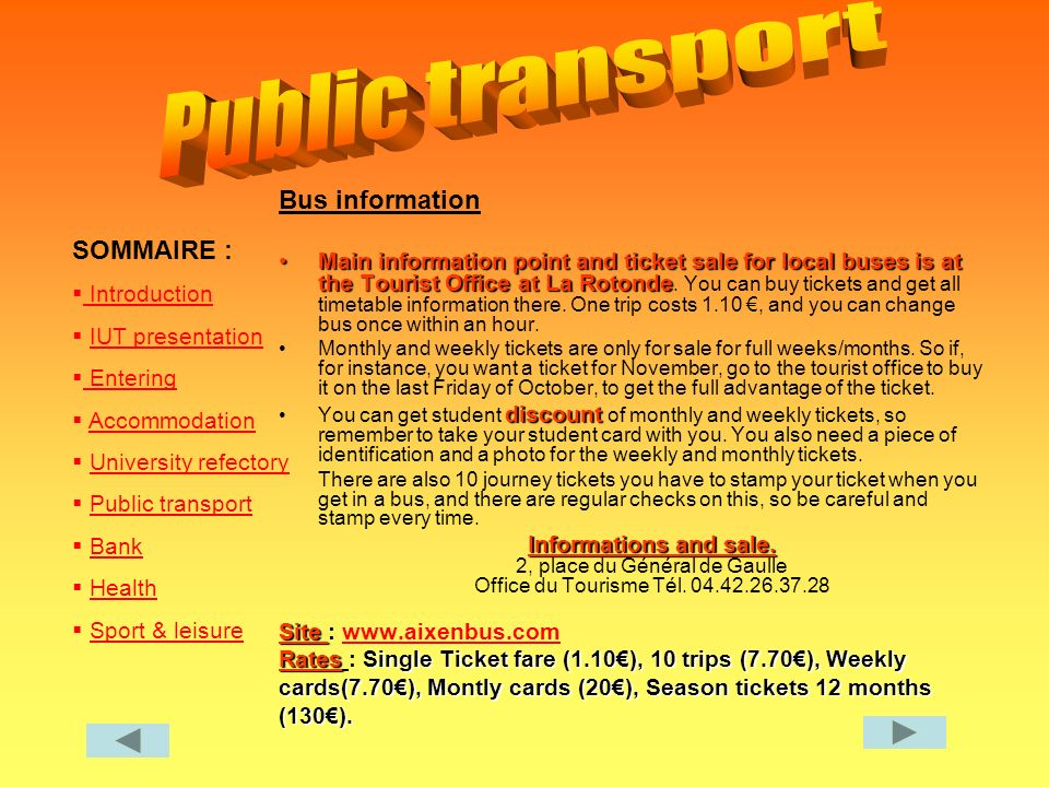SOMMAIRE : Introduction IUT presentation Entering Entering Accommodation University refectory Public transport Bank Health Sport & leisure Bus information Main information point and ticket sale for local buses is at the Tourist Office at La RotondeMain information point and ticket sale for local buses is at the Tourist Office at La Rotonde.