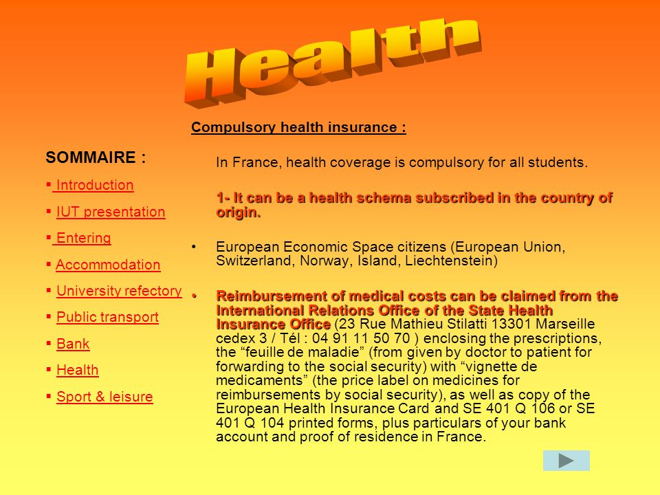 SOMMAIRE : Introduction IUT presentation Entering Entering Accommodation University refectory Public transport Bank Health Sport & leisure Compulsory health insurance : In France, health coverage is compulsory for all students.