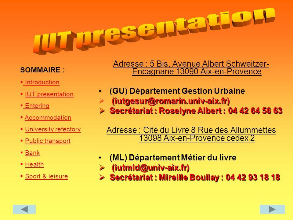 SOMMAIRE : Introduction IUT presentation Entering Entering Accommodation University refectory Public transport Bank Health Sport & leisure Adresse : 5 Bis, Avenue Albert Schweitzer- Encagnane 13090 Aix-en-Provence (GU) Département Gestion Urbaine (iutgesur@romarin.univ-aix.fr) Secrétariat : Roselyne Albert : 04 42 64 56 63 Secrétariat : Roselyne Albert : 04 42 64 56 63 Adresse : Cité du Livre 8 Rue des Allummettes 13098 Aix-en-Provence cedex 2 (ML) Département Métier du livre (iutmld@univ-aix.fr) (iutmld@univ-aix.fr) Secrétariat : Mireille Boullay : 04 42 93 18 18 Secrétariat : Mireille Boullay : 04 42 93 18 18