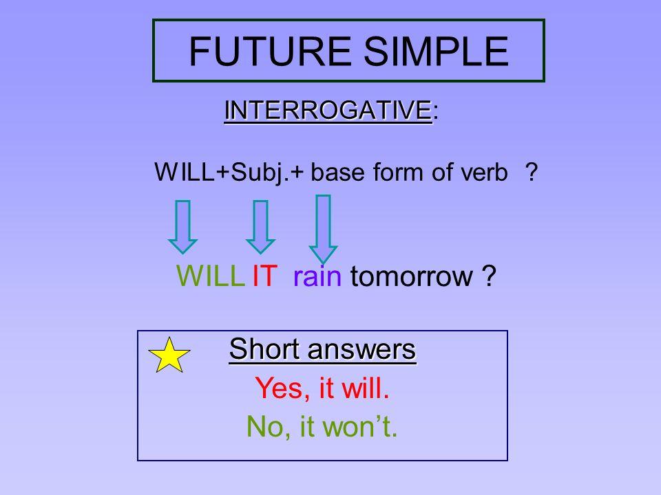 FUTURE SIMPLE INTERROGATIVE INTERROGATIVE: WILL+Subj.+ base form of verb ? WILL IT rain tomorrow ? Short answers Yes, it will. No, it wont.