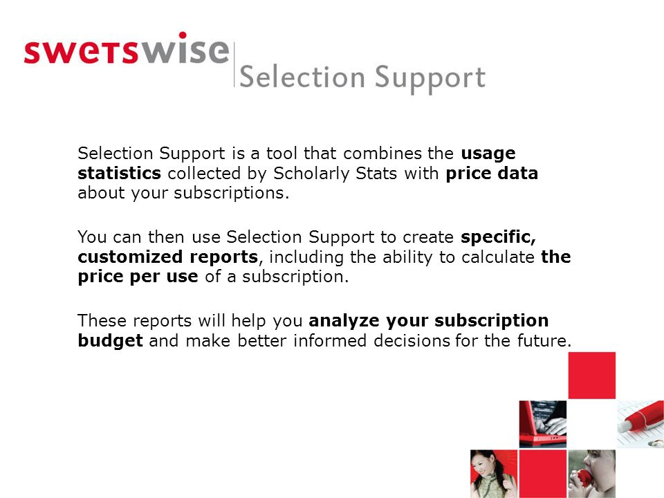Selection Support is a tool that combines the usage statistics collected by Scholarly Stats with price data about your subscriptions. You can then use