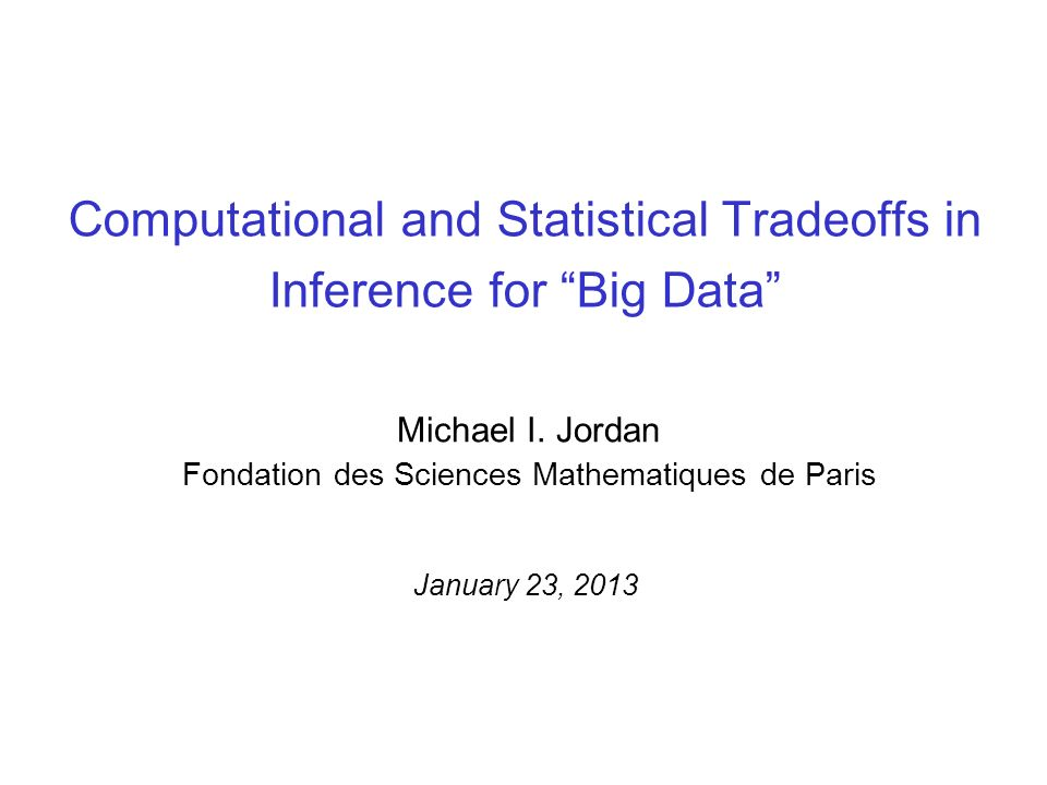 Computational and Statistical Tradeoffs in Inference for Big Data Michael I. Jordan Fondation des Sciences Mathematiques de Paris January 23, 2013