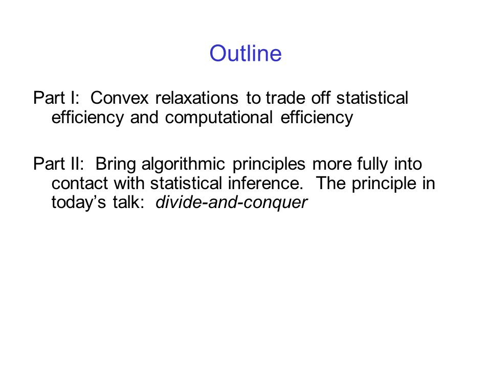 Outline Part I: Convex relaxations to trade off statistical efficiency and computational efficiency Part II: Bring algorithmic principles more fully i