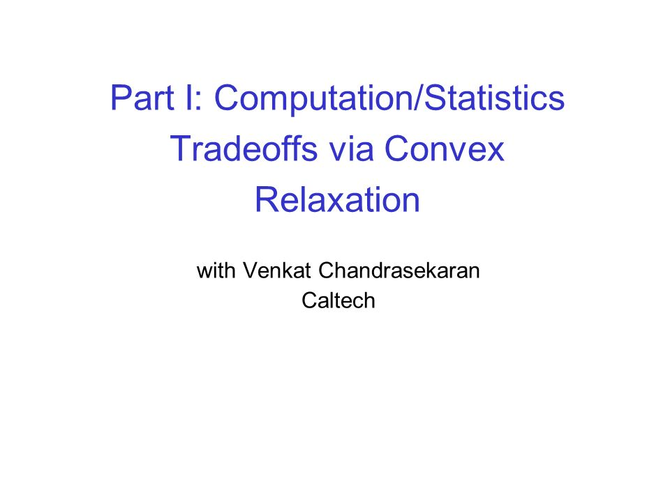 Part I: Computation/Statistics Tradeoffs via Convex Relaxation with Venkat Chandrasekaran Caltech