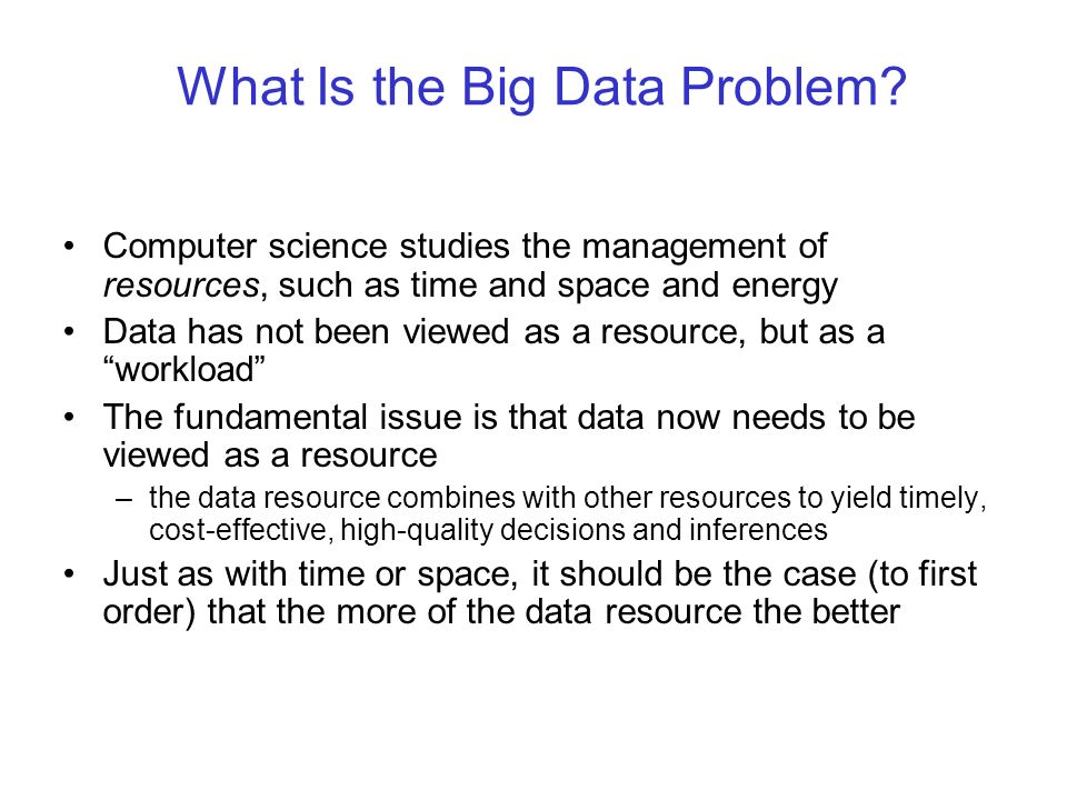 What Is the Big Data Problem? Computer science studies the management of resources, such as time and space and energy Data has not been viewed as a re