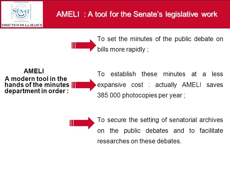 AMELI : A tool for the Senates legislative work AMELI A modern tool in the hands of the minutes department in order : To set the minutes of the public debate on bills more rapidly ; To establish these minutes at a less expansive cost : actually AMELI saves 385 000 photocopies per year ; To secure the setting of senatorial archives on the public debates and to facilitate researches on these debates.