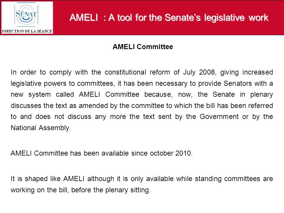 AMELI : A tool for the Senates legislative work AMELI Committee In order to comply with the constitutional reform of July 2008, giving increased legis