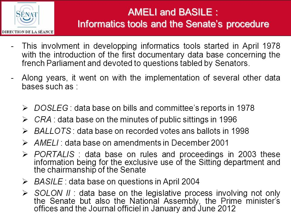 AMELI and BASILE : Informatics tools and the Senates procedure -This involvment in developping informatics tools started in April 1978 with the introduction of the first documentary data base concerning the french Parliament and devoted to questions tabled by Senators.