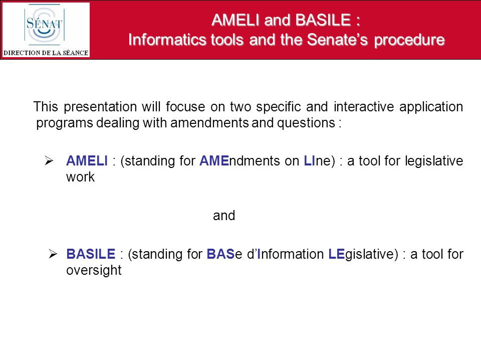 AMELI and BASILE : Informatics tools and the Senates procedure This presentation will focuse on two specific and interactive application programs dealing with amendments and questions : AMELI : (standing for AMEndments on LIne) : a tool for legislative work and BASILE : (standing for BASe dInformation LEgislative) : a tool for oversight