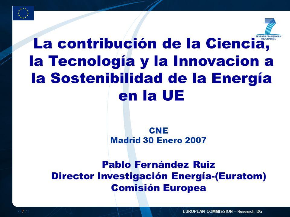 FP7 /1 EUROPEAN COMMISSION – Research DG CNE Madrid 30 Enero 2007 Pablo Fernández Ruiz Director Investigación Energía-(Euratom) Comisión Europea La contribución de la Ciencia, la Tecnología y la Innovacion a la Sostenibilidad de la Energía en la UE