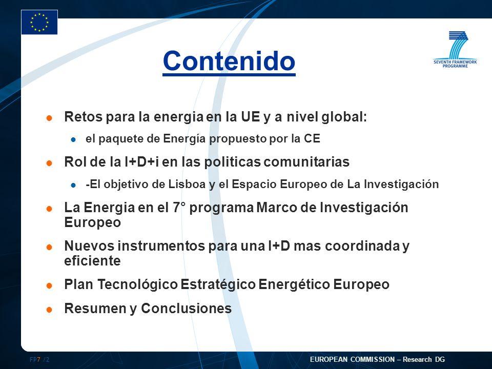 FP7 /2 EUROPEAN COMMISSION – Research DG Contenido Retos para la energia en la UE y a nivel global: el paquete de Energía propuesto por la CE Rol de la I+D+i en las politicas comunitarias -El objetivo de Lisboa y el Espacio Europeo de La Investigación La Energia en el 7° programa Marco de Investigación Europeo Nuevos instrumentos para una I+D mas coordinada y eficiente Plan Tecnológico Estratégico Energético Europeo Resumen y Conclusiones