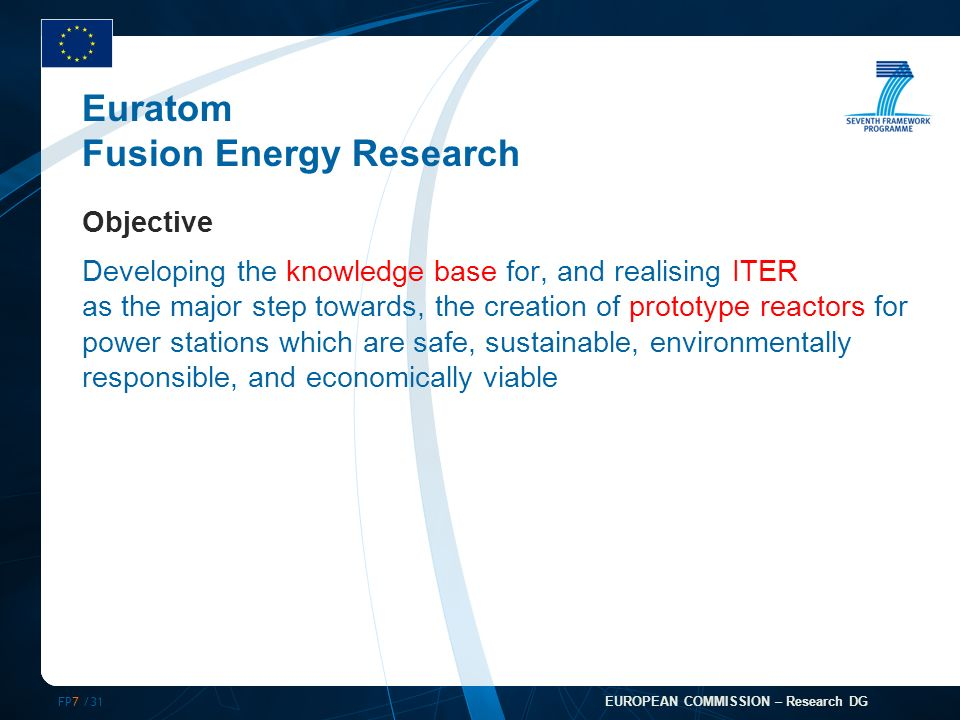 FP7 /31 EUROPEAN COMMISSION – Research DG Euratom Fusion Energy Research Objective Developing the knowledge base for, and realising ITER as the major step towards, the creation of prototype reactors for power stations which are safe, sustainable, environmentally responsible, and economically viable