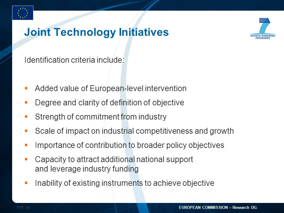 FP7 /41 EUROPEAN COMMISSION – Research DG Joint Technology Initiatives Identification criteria include: Added value of European-level intervention Degree and clarity of definition of objective Strength of commitment from industry Scale of impact on industrial competitiveness and growth Importance of contribution to broader policy objectives Capacity to attract additional national support and leverage industry funding Inability of existing instruments to achieve objective