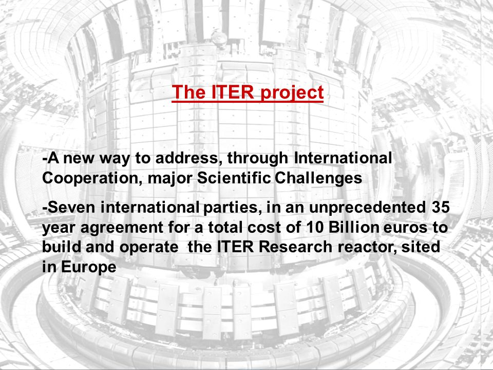 FP7 /43 EUROPEAN COMMISSION – Research DG The ITER project -A new way to address, through International Cooperation, major Scientific Challenges -Seven international parties, in an unprecedented 35 year agreement for a total cost of 10 Billion euros to build and operate the ITER Research reactor, sited in Europe