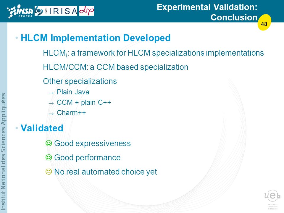48 Experimental Validation: Conclusion HLCM Implementation Developed HLCM i : a framework for HLCM specializations implementations HLCM/CCM: a CCM based specialization Other specializations Plain Java CCM + plain C++ Charm++ Validated Good expressiveness Good performance No real automated choice yet