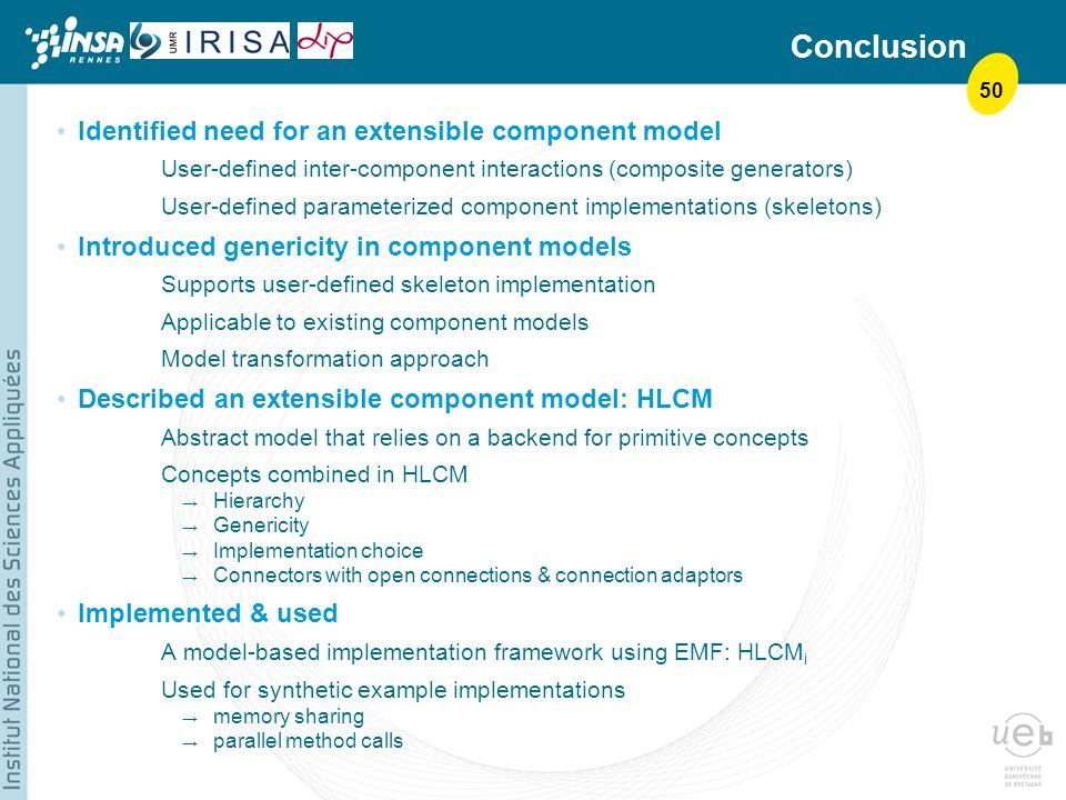 50 Conclusion Identified need for an extensible component model User-defined inter-component interactions (composite generators) User-defined parameterized component implementations (skeletons) Introduced genericity in component models Supports user-defined skeleton implementation Applicable to existing component models Model transformation approach Described an extensible component model: HLCM Abstract model that relies on a backend for primitive concepts Concepts combined in HLCM Hierarchy Genericity Implementation choice Connectors with open connections & connection adaptors Implemented & used A model-based implementation framework using EMF: HLCM i Used for synthetic example implementations memory sharing parallel method calls