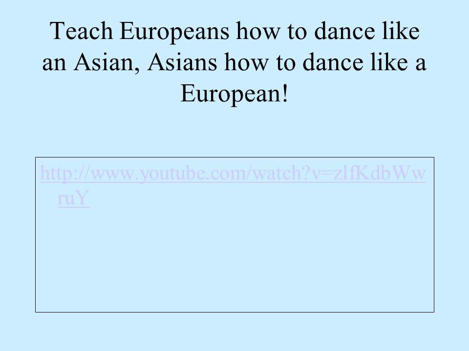 Teach Europeans how to dance like an Asian, Asians how to dance like a European! http://www.youtube.com/watch?v=zlfKdbWw ruY