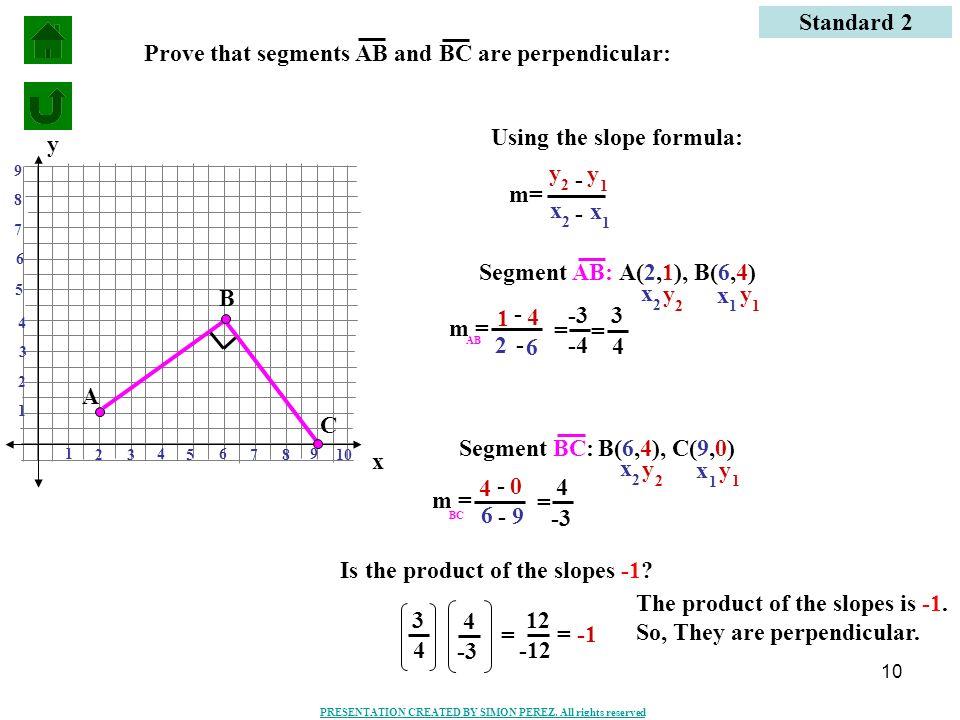 10 Standard 2 m= y 1 y 2 x 1 x 2 - - Segment AB:A(2,1), B(6,4) y 1 y 2 x 1 x 2 2 6 1 4 = -3 -4 = 3 4 Segment BC:B(6,4), C(9,0) y 1 y 2 x 1 x 2 6 9 4 0