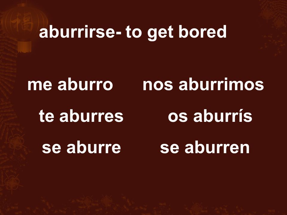 me aburro nos aburrimos te aburres os aburrís se aburre se aburren aburrirse- to get bored