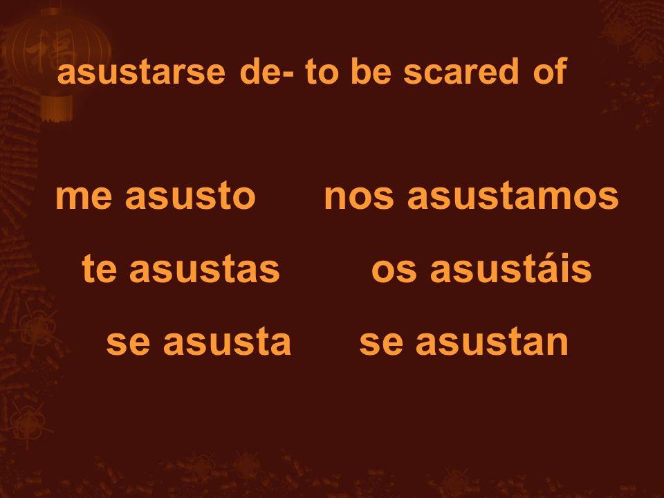me asusto nos asustamos te asustas os asustáis se asusta se asustan asustarse de- to be scared of