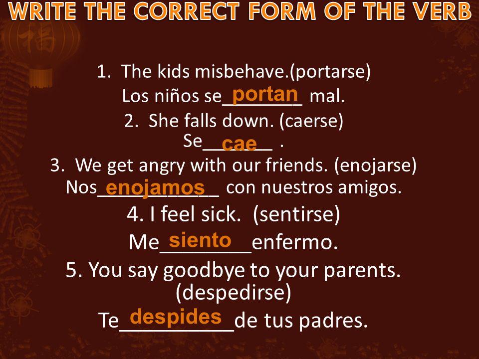 1. The kids misbehave.(portarse) Los niños se________ mal.
