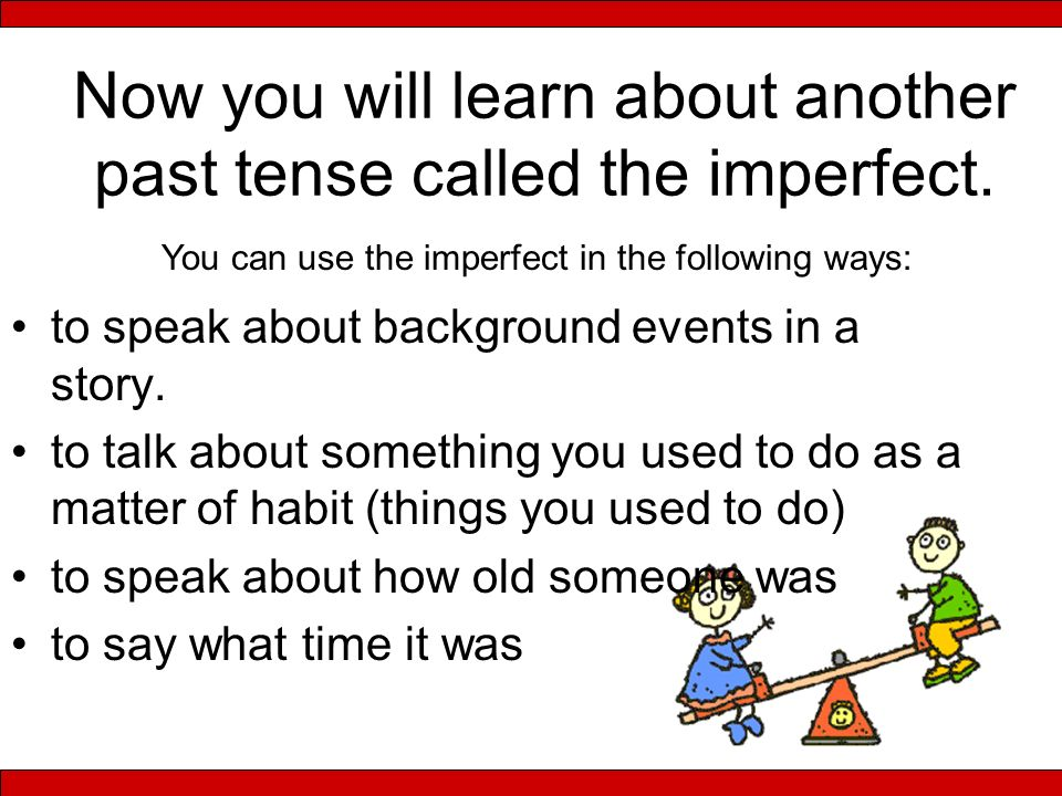 Now you will learn about another past tense called the imperfect. to speak about background events in a story. to talk about something you used to do
