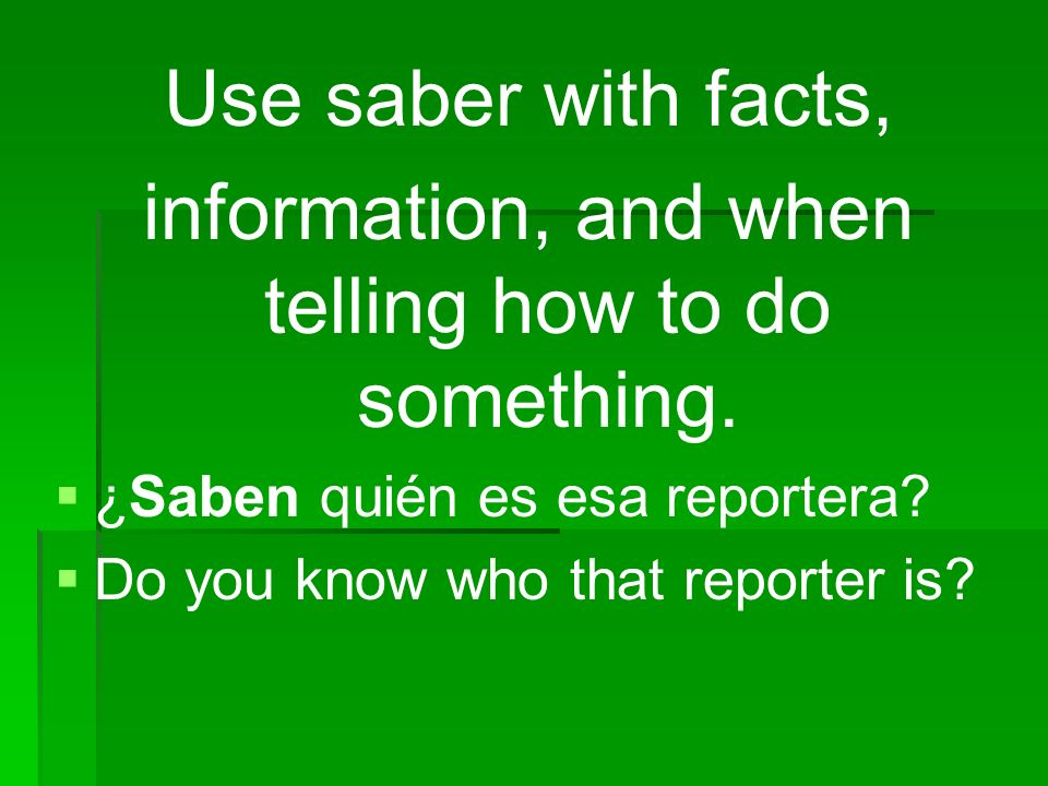 Use saber with facts, information, and when telling how to do something. ¿Saben quién es esa reportera? Do you know who that reporter is?