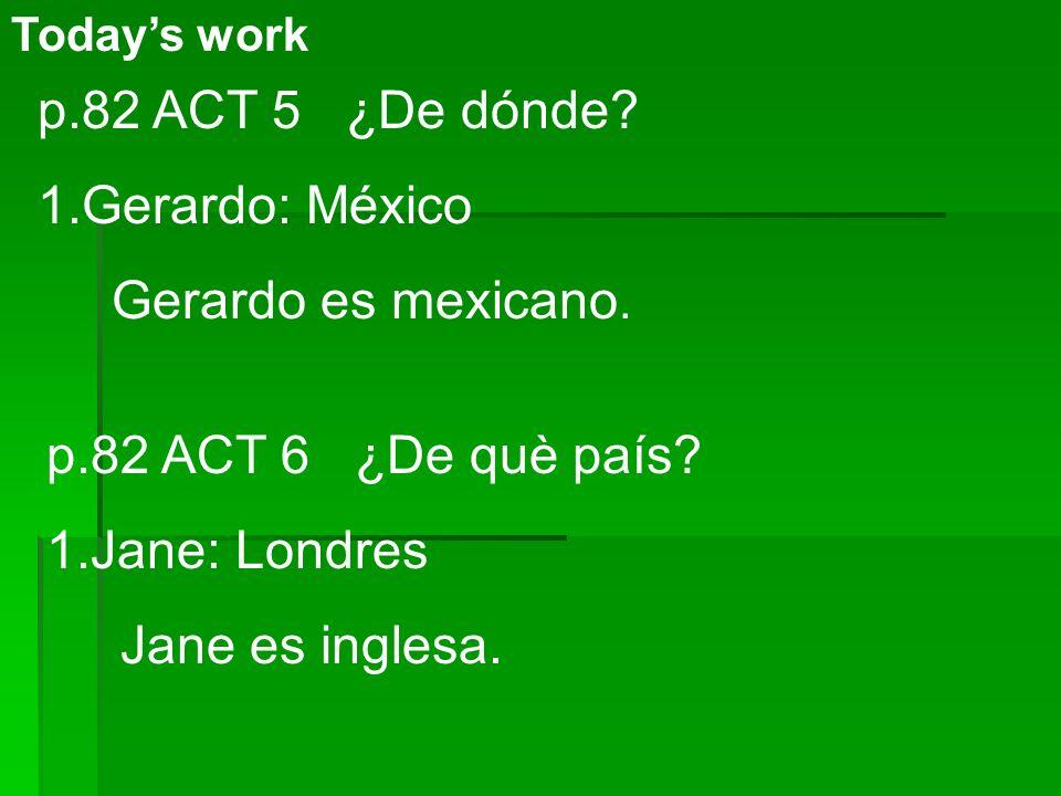 Todays work p.82 ACT 5 ¿De dónde? 1.Gerardo: México Gerardo es mexicano. p.82 ACT 6 ¿De què país? 1.Jane: Londres Jane es inglesa.